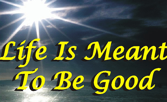 Life Is Meant To Be Good